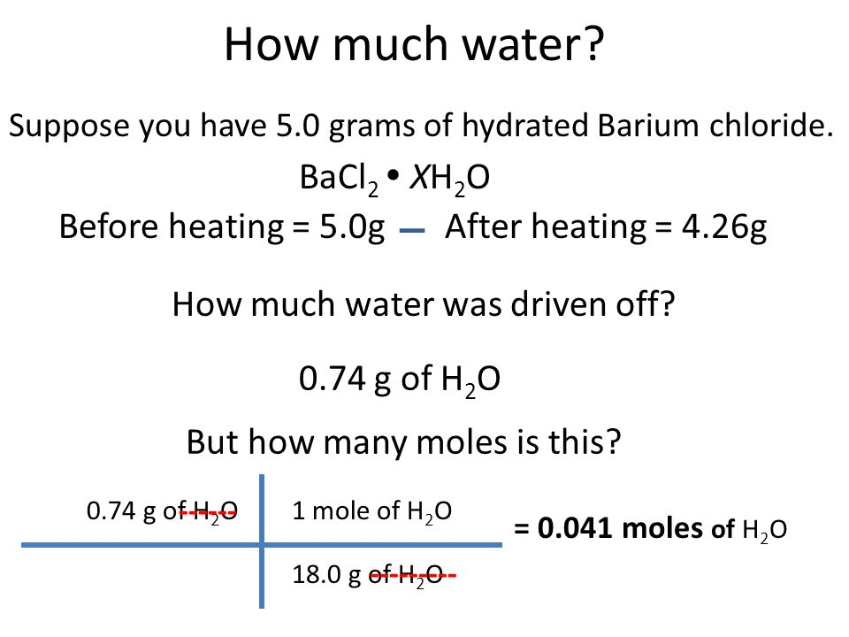 How much water? Suppose you have 5.0 grams of hydrated Barium chloride. BaCl 2  XH 2 O Before heating = 5.0g After heating = 4.26g 0.74 g of H 2 O Bu