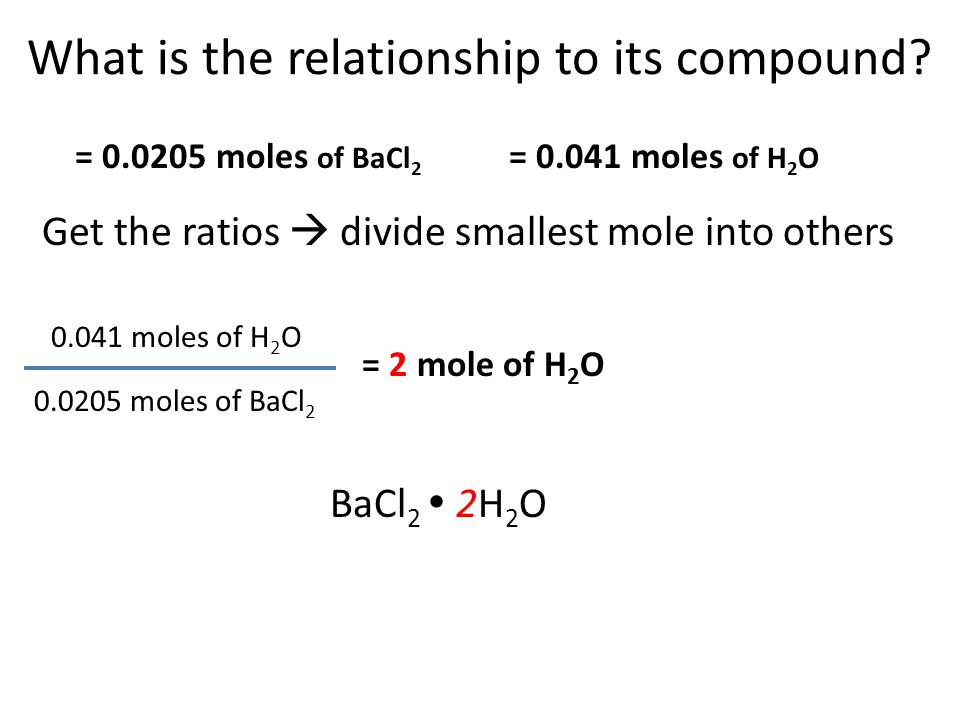What is the relationship to its compound? 0.0205 moles of BaCl 2 = 2 mole of H 2 O = 0.0205 moles of BaCl 2 = 0.041 moles of H 2 O Get the ratios  di