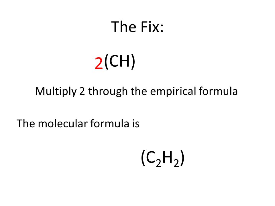 The Fix: 2 (CH) Multiply 2 through the empirical formula The molecular formula is (C 2 H 2 )