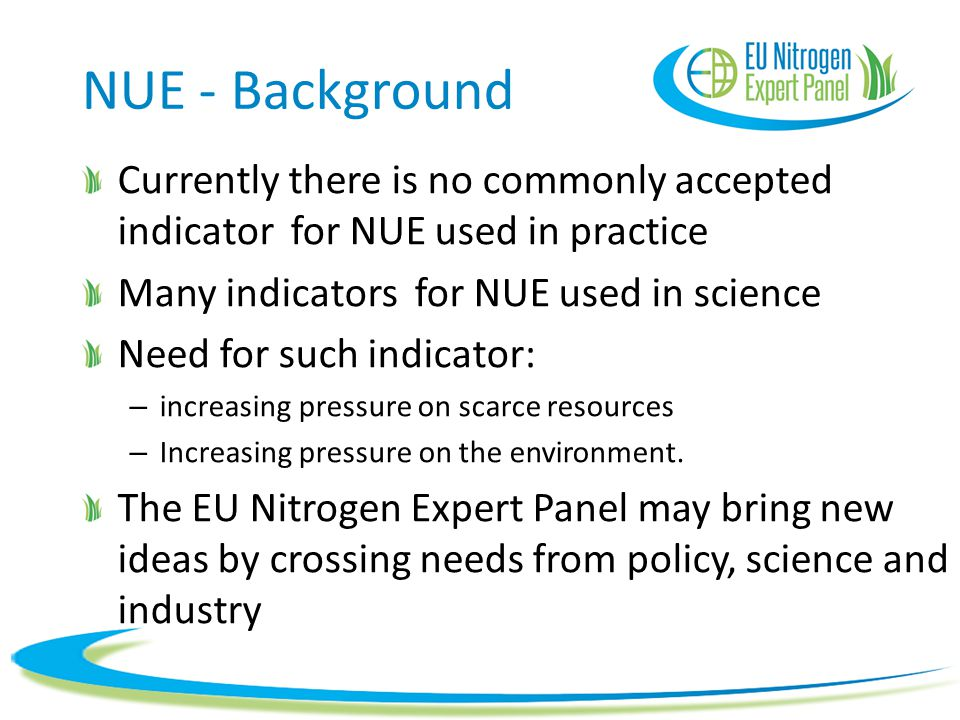 NUE - Background Currently there is no commonly accepted indicator for NUE used in practice Many indicators for NUE used in science Need for such indicator: – increasing pressure on scarce resources – Increasing pressure on the environment.
