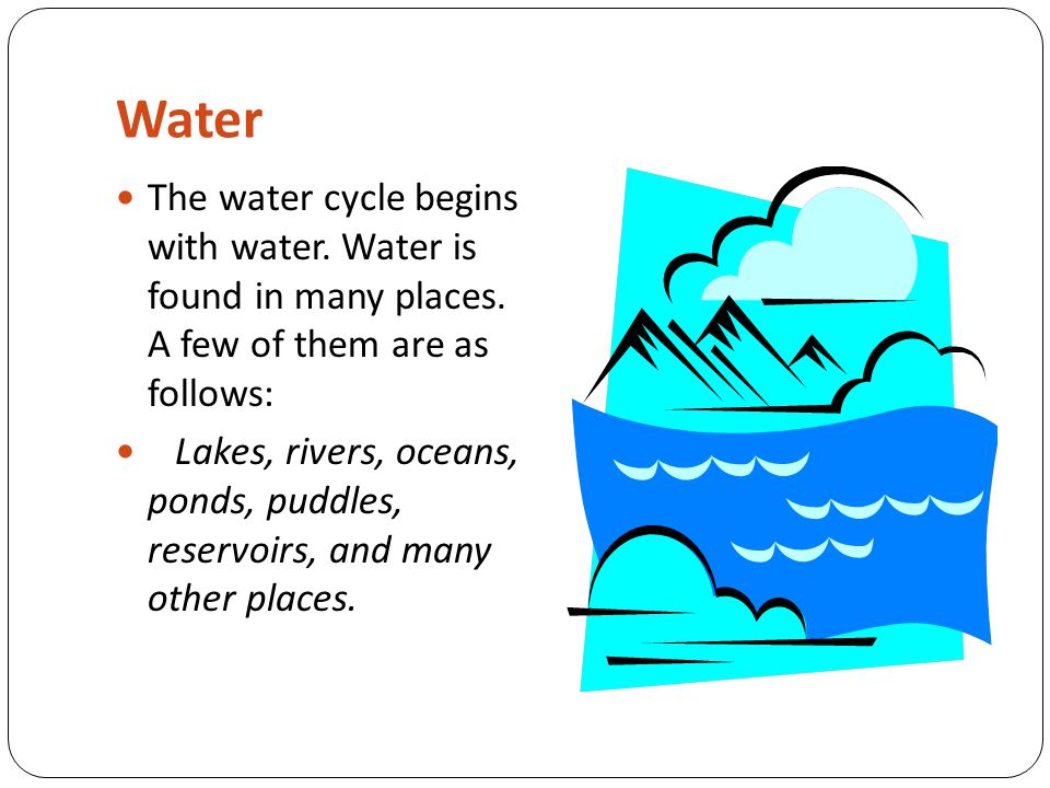 Water The water cycle begins with water. Water is found in many places. A few of them are as follows: Lakes, rivers, oceans, ponds, puddles, reservoir