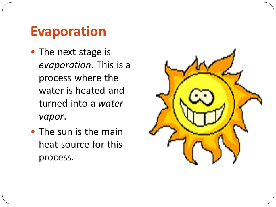 Evaporation The next stage is evaporation. This is a process where the water is heated and turned into a water vapor. The sun is the main heat source