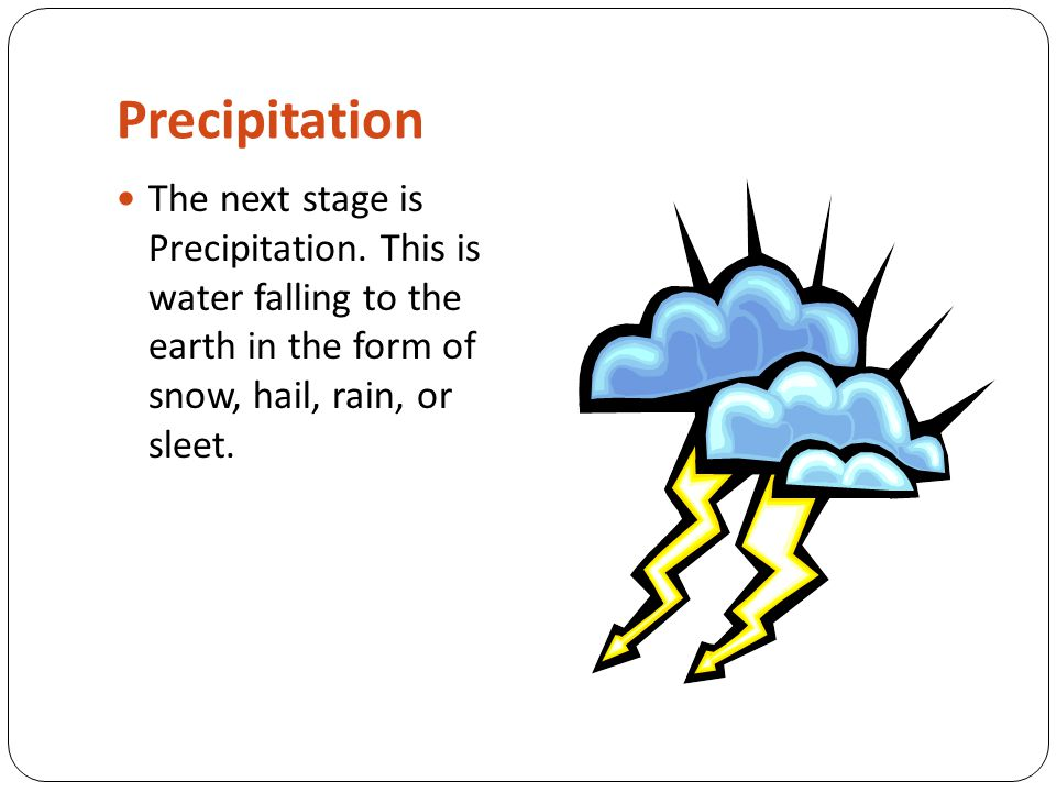 Precipitation The next stage is Precipitation. This is water falling to the earth in the form of snow, hail, rain, or sleet.
