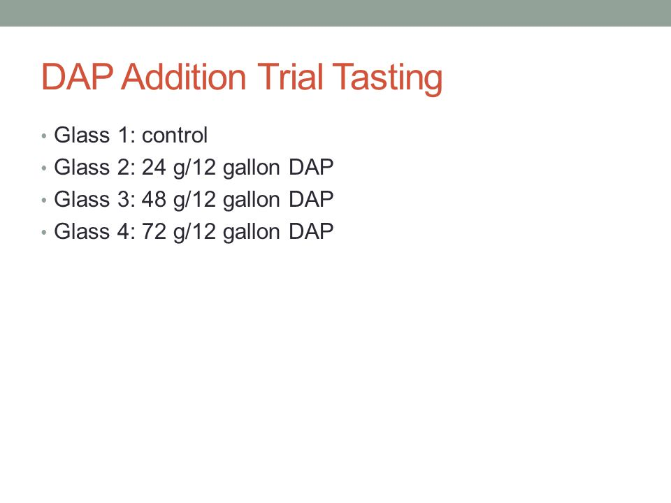 DAP Addition Trial Tasting Glass 1: control Glass 2: 24 g/12 gallon DAP Glass 3: 48 g/12 gallon DAP Glass 4: 72 g/12 gallon DAP