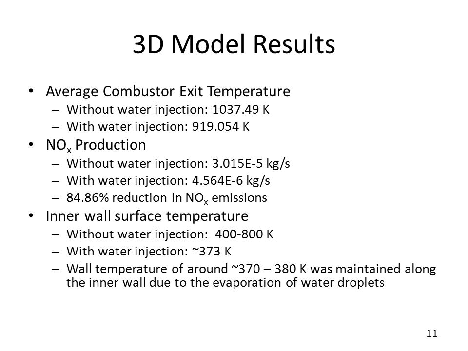 11 3D Model Results Average Combustor Exit Temperature – Without water injection: 1037.49 K – With water injection: 919.054 K NO x Production – Without water injection: 3.015E-5 kg/s – With water injection: 4.564E-6 kg/s – 84.86% reduction in NO x emissions Inner wall surface temperature – Without water injection: 400-800 K – With water injection: ~373 K – Wall temperature of around ~370 – 380 K was maintained along the inner wall due to the evaporation of water droplets