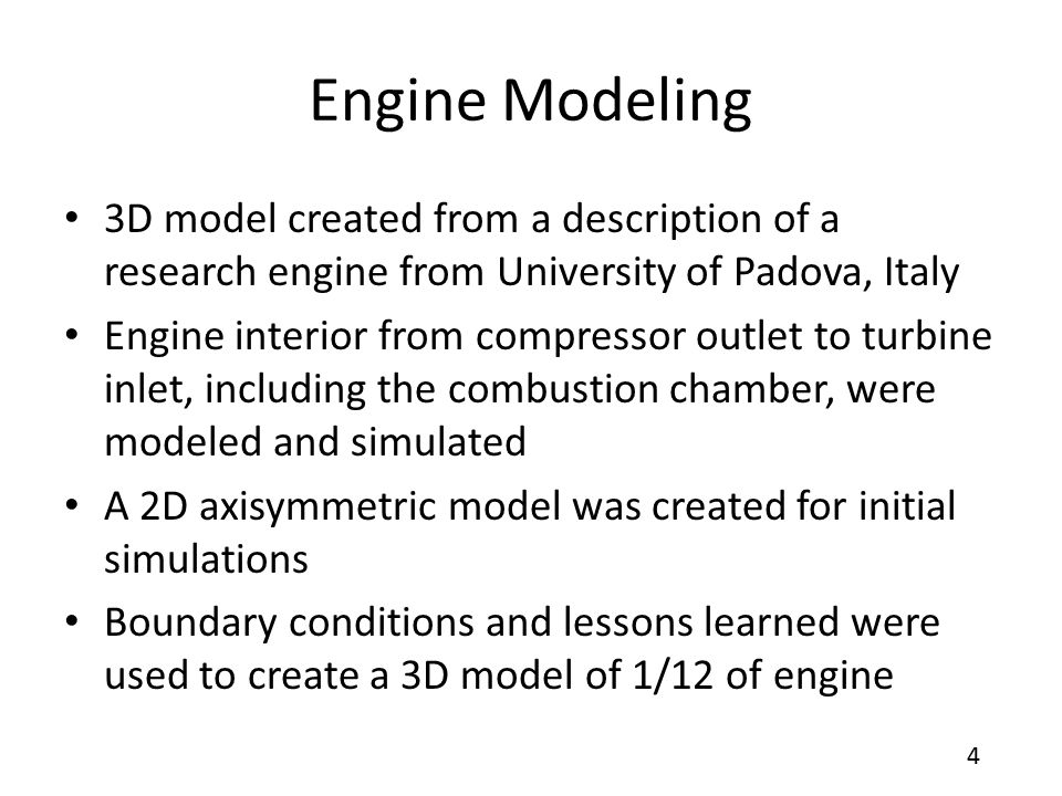 4 Engine Modeling 3D model created from a description of a research engine from University of Padova, Italy Engine interior from compressor outlet to turbine inlet, including the combustion chamber, were modeled and simulated A 2D axisymmetric model was created for initial simulations Boundary conditions and lessons learned were used to create a 3D model of 1/12 of engine