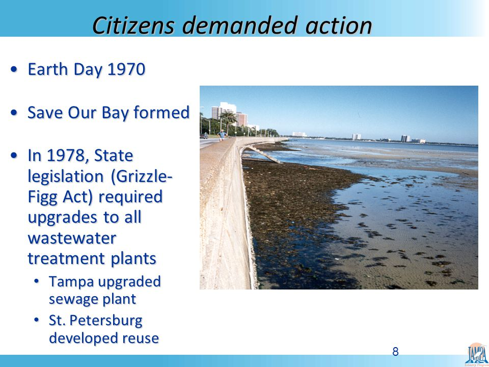 8 Citizens demanded action Earth Day 1970Earth Day 1970 Save Our Bay formedSave Our Bay formed In 1978, State legislation (Grizzle- Figg Act) required upgrades to all wastewater treatment plantsIn 1978, State legislation (Grizzle- Figg Act) required upgrades to all wastewater treatment plants Tampa upgraded sewage plant Tampa upgraded sewage plant St.