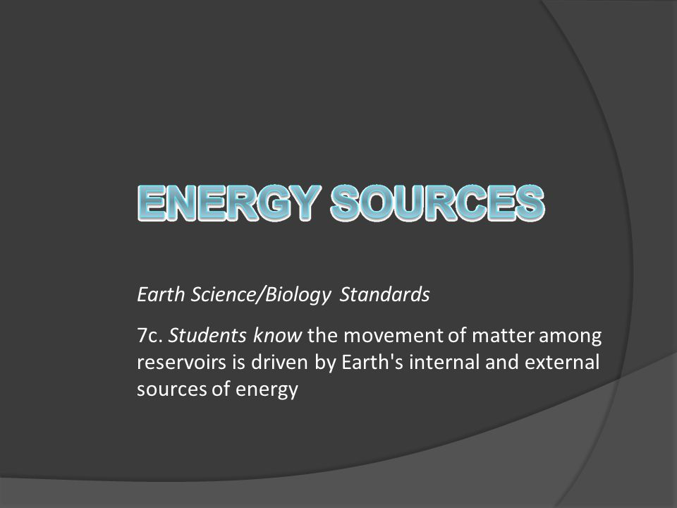 Earth Science/Biology Standards 7c. Students know the movement of matter among reservoirs is driven by Earth's internal and external sources of energy