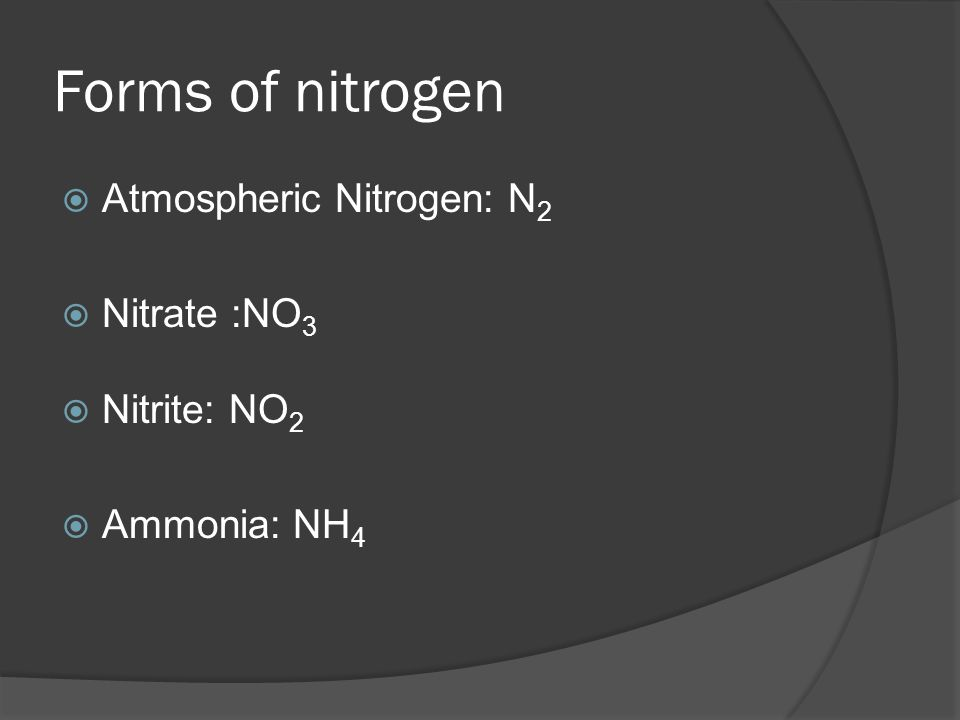 Forms of nitrogen  Atmospheric Nitrogen: N 2  Nitrate :NO 3  Nitrite: NO 2  Ammonia: NH 4