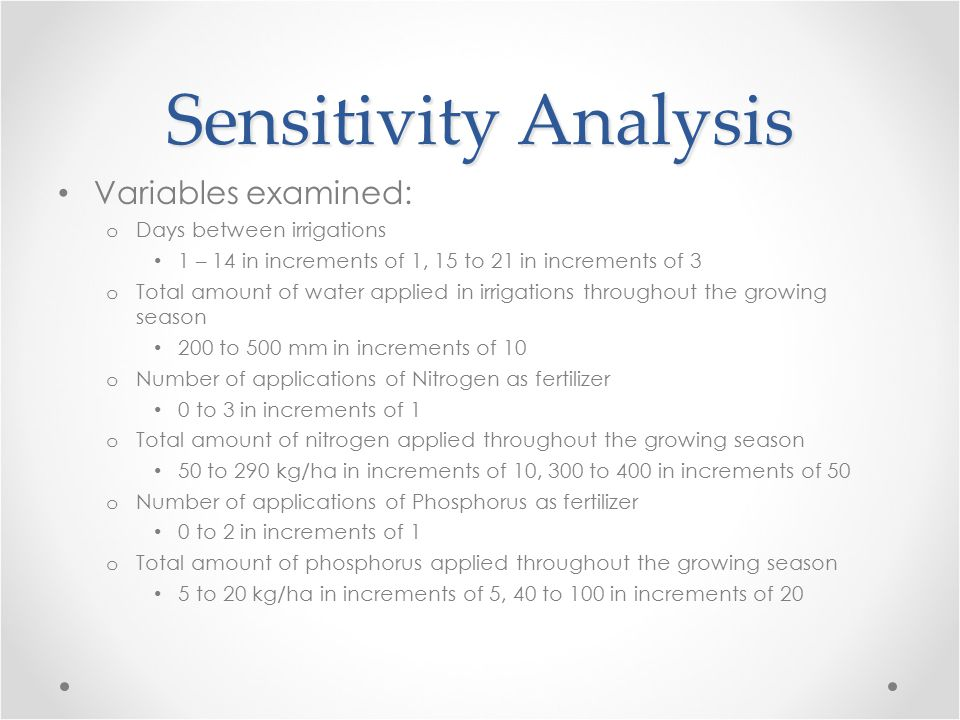 Sensitivity Analysis Variables examined: o Days between irrigations 1 – 14 in increments of 1, 15 to 21 in increments of 3 o Total amount of water applied in irrigations throughout the growing season 200 to 500 mm in increments of 10 o Number of applications of Nitrogen as fertilizer 0 to 3 in increments of 1 o Total amount of nitrogen applied throughout the growing season 50 to 290 kg/ha in increments of 10, 300 to 400 in increments of 50 o Number of applications of Phosphorus as fertilizer 0 to 2 in increments of 1 o Total amount of phosphorus applied throughout the growing season 5 to 20 kg/ha in increments of 5, 40 to 100 in increments of 20