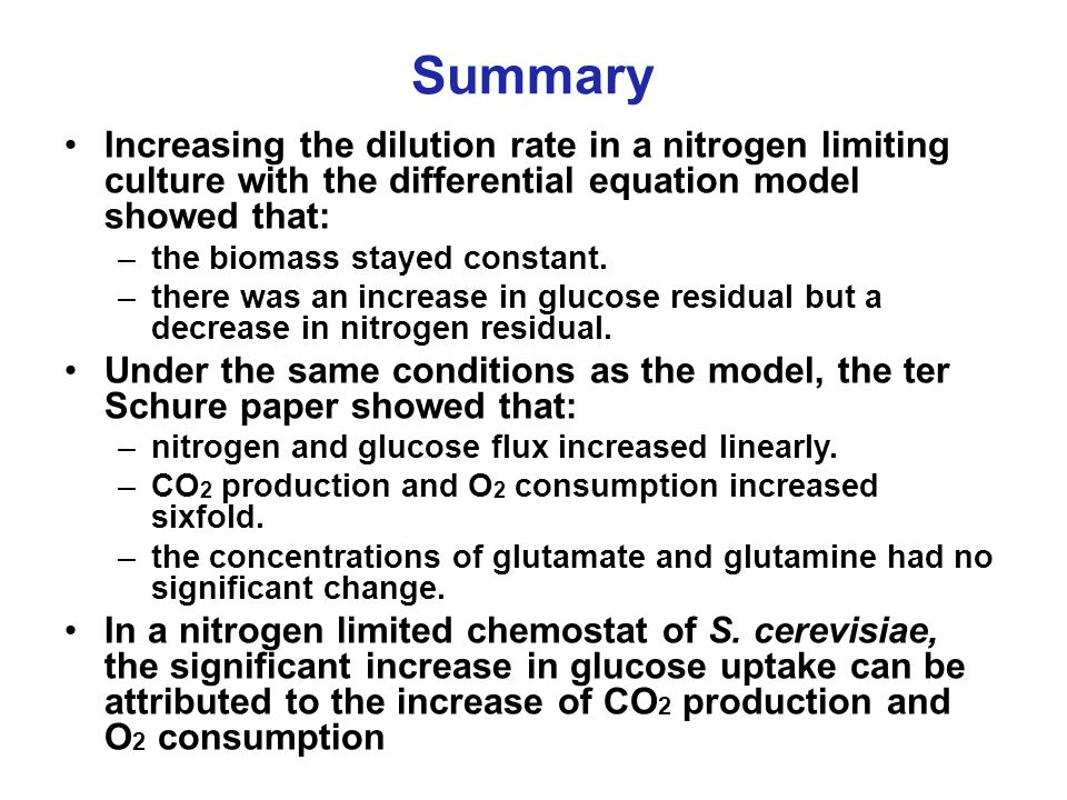 Summary Increasing the dilution rate in a nitrogen limiting culture with the differential equation model showed that: –the biomass stayed constant.