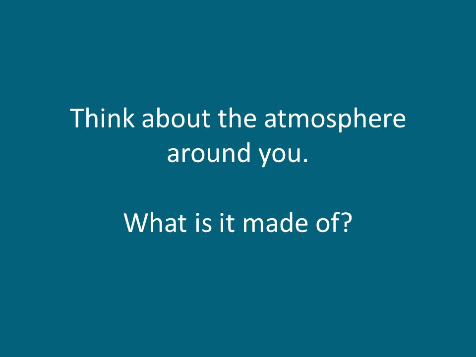 Think about the atmosphere around you. What is it made of