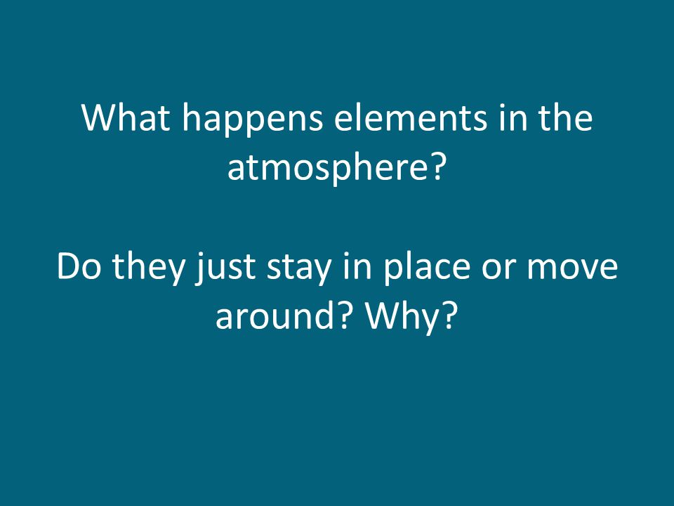 What happens elements in the atmosphere Do they just stay in place or move around Why