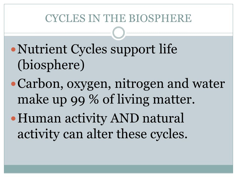 CYCLES IN THE BIOSPHERE Nutrient Cycles support life (biosphere) Carbon, oxygen, nitrogen and water make up 99 % of living matter.