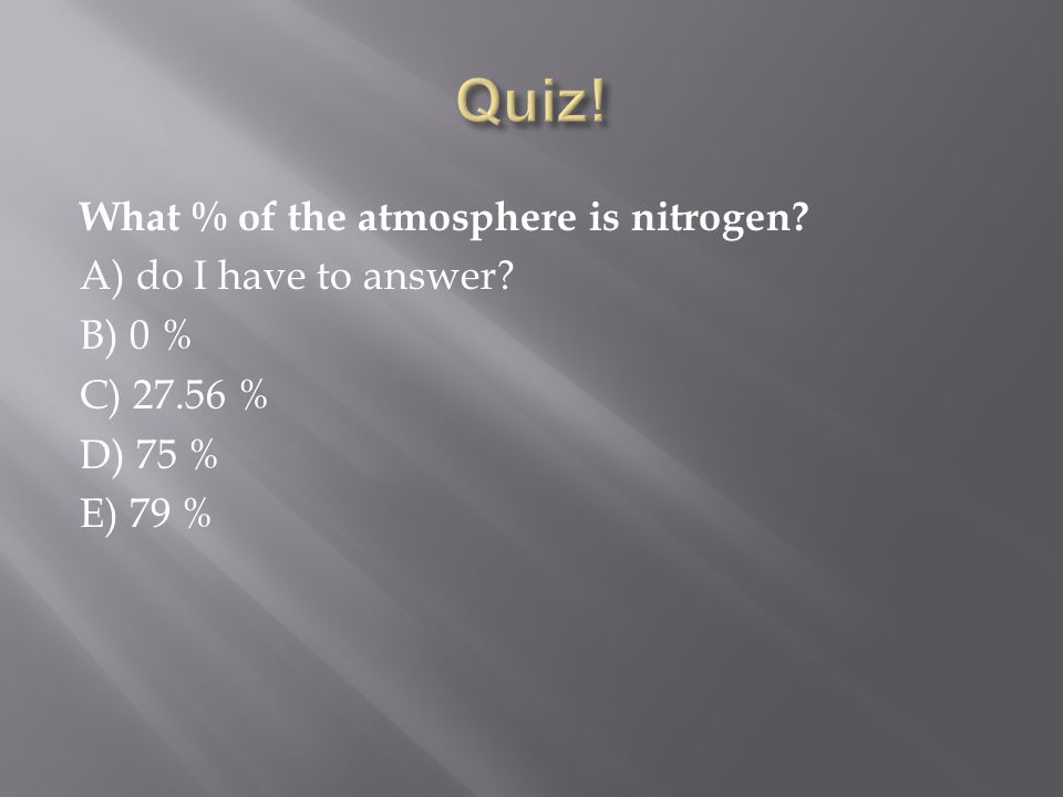 What % of the atmosphere is nitrogen? A) do I have to answer? B) 0 % C) 27.56 % D) 75 % E) 79 %