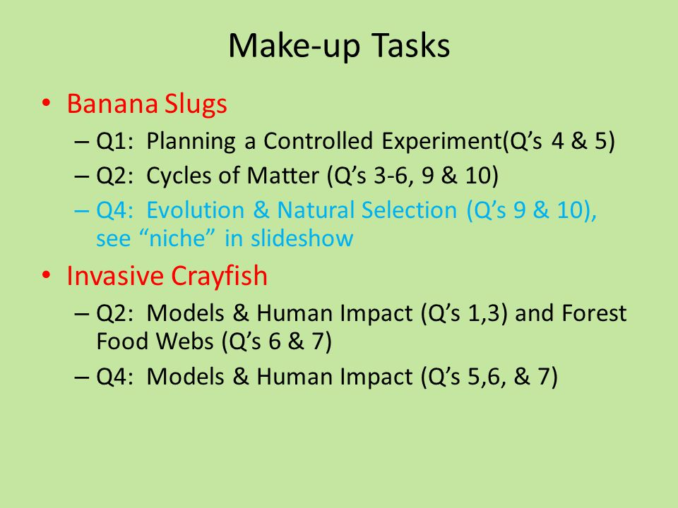 Make-up Tasks Banana Slugs – Q1: Planning a Controlled Experiment(Q's 4 & 5) – Q2: Cycles of Matter (Q's 3-6, 9 & 10) – Q4: Evolution & Natural Selection (Q's 9 & 10), see niche in slideshow Invasive Crayfish – Q2: Models & Human Impact (Q's 1,3) and Forest Food Webs (Q's 6 & 7) – Q4: Models & Human Impact (Q's 5,6, & 7)
