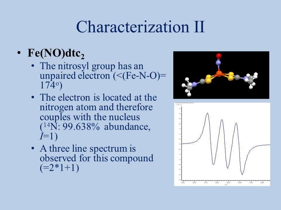 Characterization II Fe(NO)dtc 2 The nitrosyl group has an unpaired electron (<(Fe-N-O)= 174 o ) The electron is located at the nitrogen atom and there