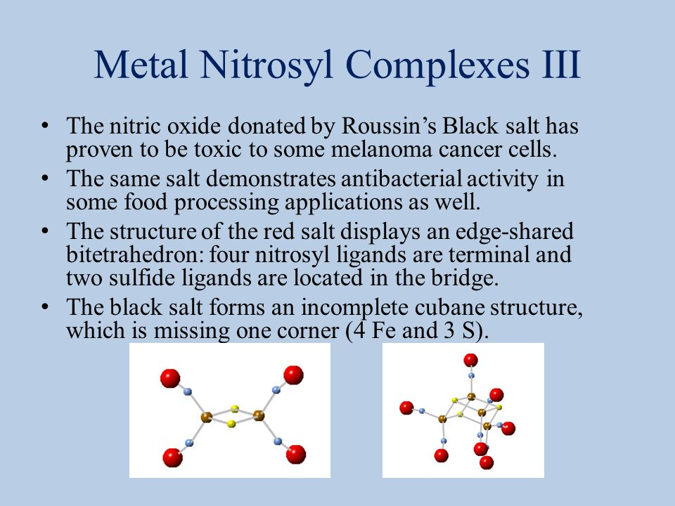 Metal Nitrosyl Complexes III The nitric oxide donated by Roussin's Black salt has proven to be toxic to some melanoma cancer cells. The same salt demo