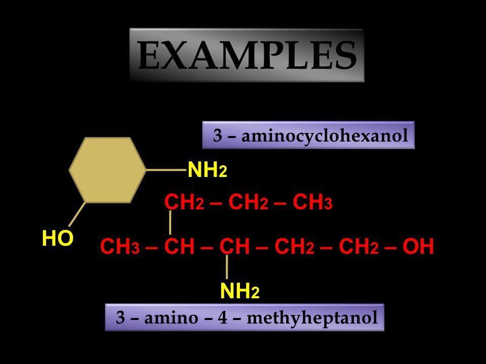 CH 3 – CH 2 – CH – CH 2 – CH 3 EXAMPLES NH 2 3 – aminopentane CH 2 – CH 2 – CH 2 NH 2 OH 3 – amino – 1 – propanol CH 2 – CH 2 – CH 2 NH 2 1,3 – diamin