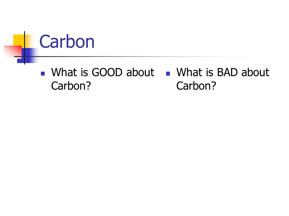 Carbon What is GOOD about Carbon? What is BAD about Carbon?
