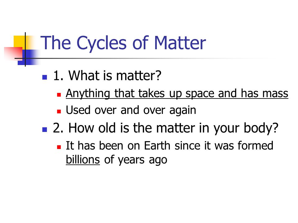 1.What is matter. Anything that takes up space and has mass Used over and over again 2.