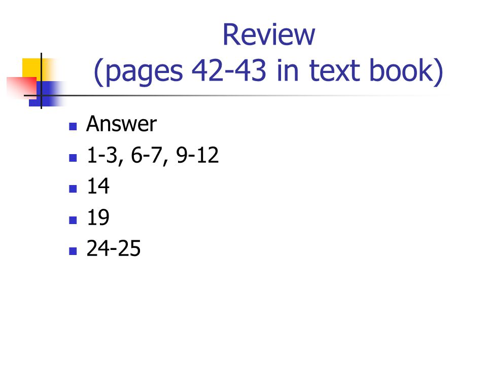 Review (pages 42-43 in text book) Answer 1-3, 6-7, 9-12 14 19 24-25