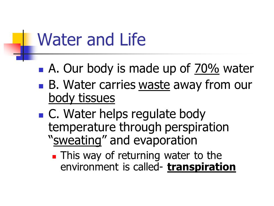 Water and Life A.Our body is made up of 70% water B.