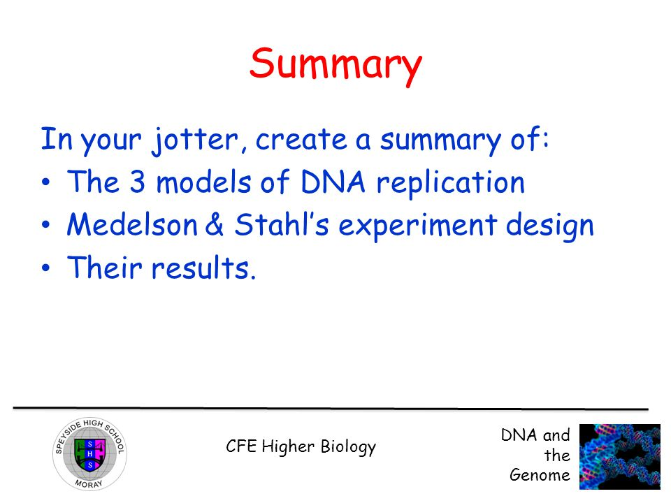 CFE Higher Biology DNA and the Genome Summary In your jotter, create a summary of: The 3 models of DNA replication Medelson & Stahl's experiment design Their results.