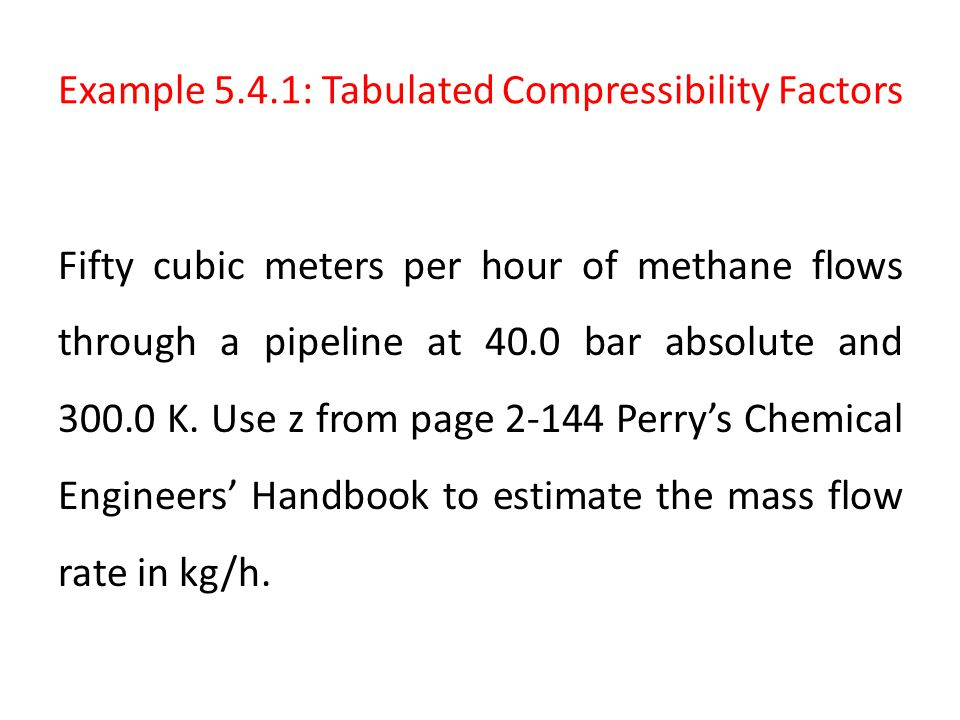 Example 5.4.1: Tabulated Compressibility Factors Fifty cubic meters per hour of methane flows through a pipeline at 40.0 bar absolute and 300.0 K. Use