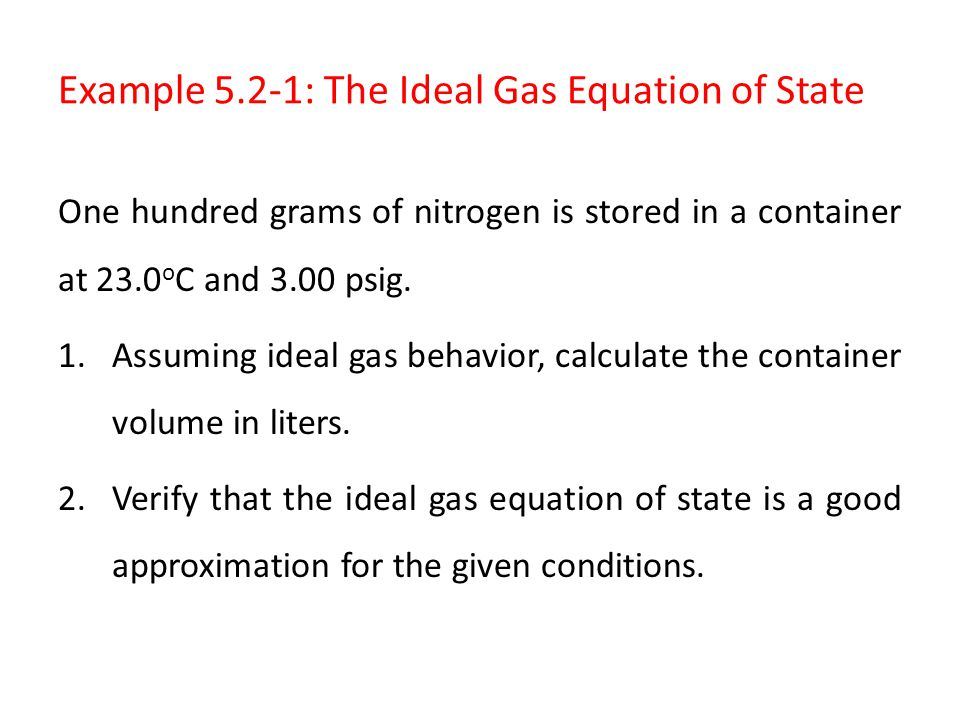 Example 5.2-1: The Ideal Gas Equation of State One hundred grams of nitrogen is stored in a container at 23.0 o C and 3.00 psig. 1.Assuming ideal gas