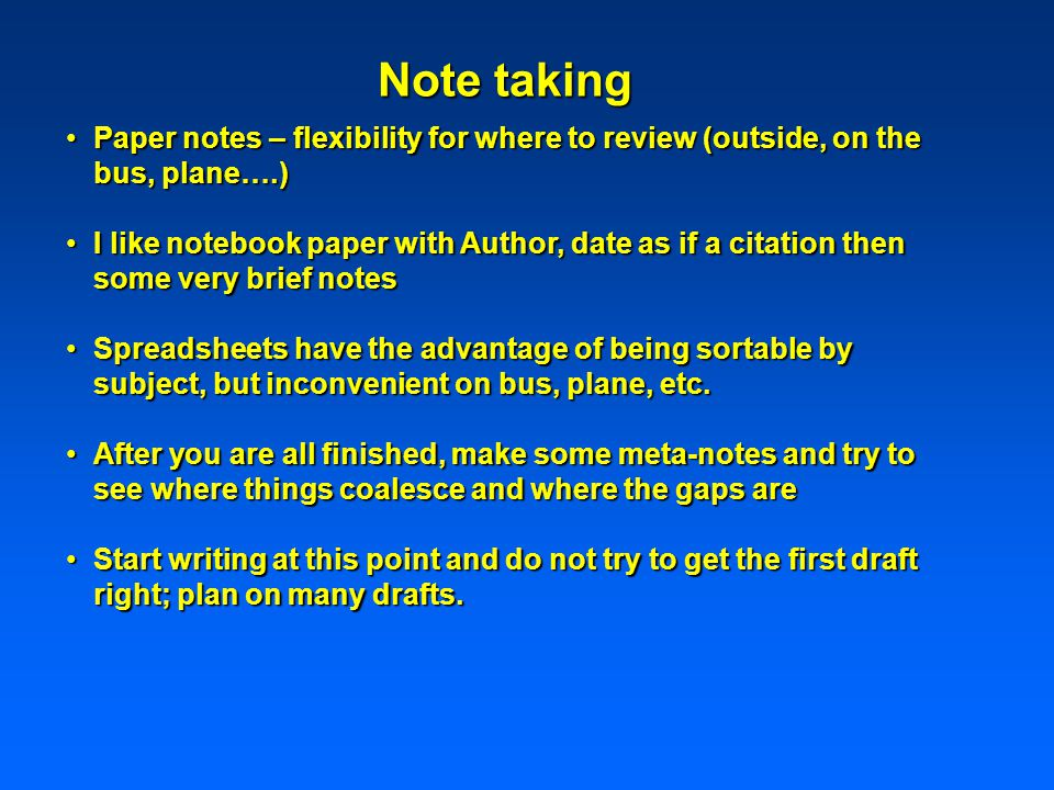 Paper notes – flexibility for where to review (outside, on the bus, plane….)Paper notes – flexibility for where to review (outside, on the bus, plane….) I like notebook paper with Author, date as if a citation then some very brief notesI like notebook paper with Author, date as if a citation then some very brief notes Spreadsheets have the advantage of being sortable by subject, but inconvenient on bus, plane, etc.Spreadsheets have the advantage of being sortable by subject, but inconvenient on bus, plane, etc.