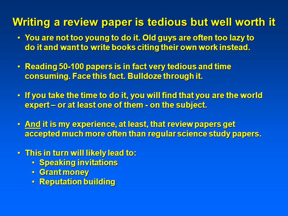 Writing a review paper is tedious but well worth it You are not too young to do it.