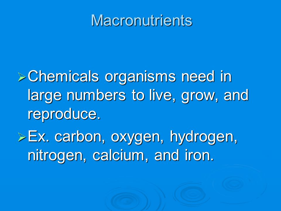 Macronutrients  Chemicals organisms need in large numbers to live, grow, and reproduce.  Ex. carbon, oxygen, hydrogen, nitrogen, calcium, and iron.