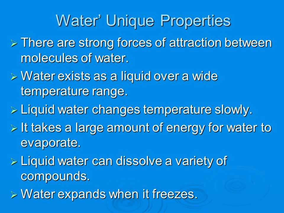 Water' Unique Properties  There are strong forces of attraction between molecules of water.  Water exists as a liquid over a wide temperature range.