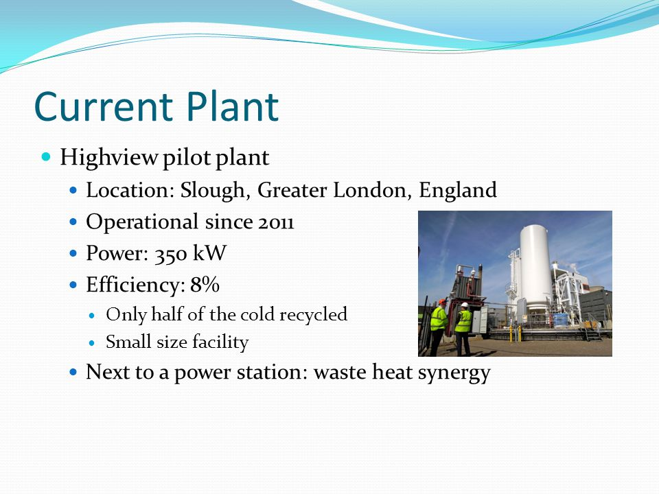 Current Plant Highview pilot plant Location: Slough, Greater London, England Operational since 2011 Power: 350 kW Efficiency: 8% Only half of the cold recycled Small size facility Next to a power station: waste heat synergy