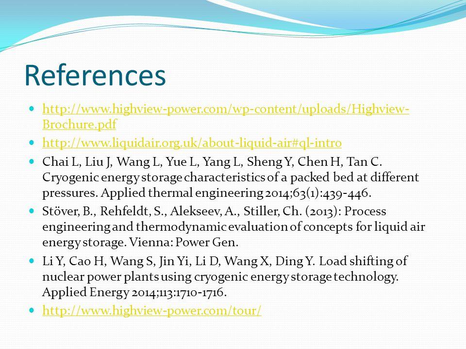 References http://www.highview-power.com/wp-content/uploads/Highview- Brochure.pdf http://www.highview-power.com/wp-content/uploads/Highview- Brochure.pdf http://www.liquidair.org.uk/about-liquid-air#ql-intro Chai L, Liu J, Wang L, Yue L, Yang L, Sheng Y, Chen H, Tan C.