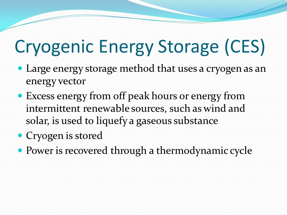 Liquid Air Energy Storage (LAES) Feedstock: air – free and abundant Air liquefies at -196°C Air to liquid air: 700 fold decrease in volume Specific energy: around 100-200 Wh/kg Three-stage process: Round-trip efficiency: up to 60% ChargeStorageDischarge