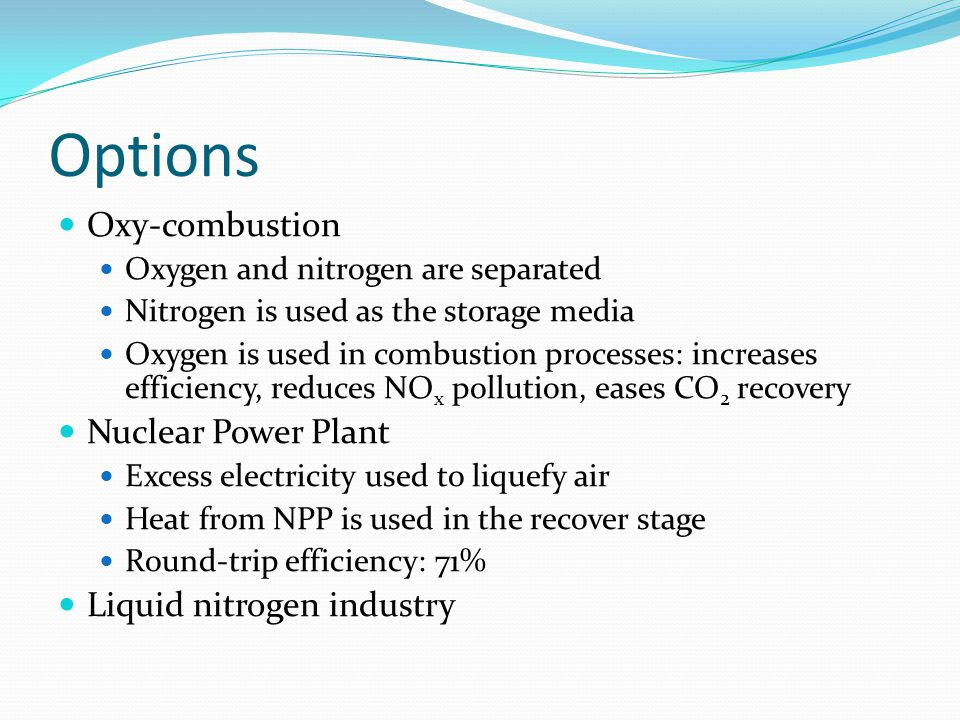 Options Oxy-combustion Oxygen and nitrogen are separated Nitrogen is used as the storage media Oxygen is used in combustion processes: increases efficiency, reduces NO x pollution, eases CO 2 recovery Nuclear Power Plant Excess electricity used to liquefy air Heat from NPP is used in the recover stage Round-trip efficiency: 71% Liquid nitrogen industry