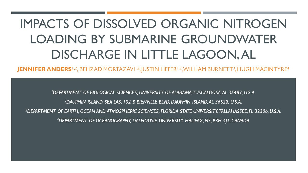 IMPACTS OF DISSOLVED ORGANIC NITROGEN LOADING BY SUBMARINE GROUNDWATER DISCHARGE IN LITTLE LAGOON, AL JENNIFER ANDERS 1,2, BEHZAD MORTAZAVI 1,2, JUSTI