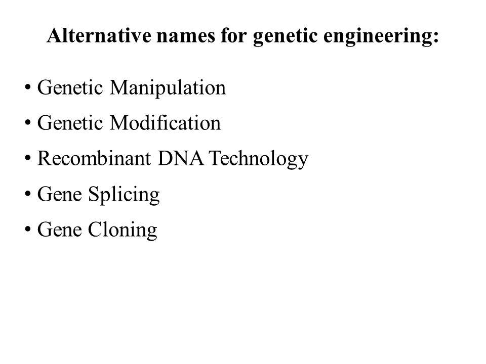 Alternative names for genetic engineering: Genetic Manipulation Genetic Modification Recombinant DNA Technology Gene Splicing Gene Cloning