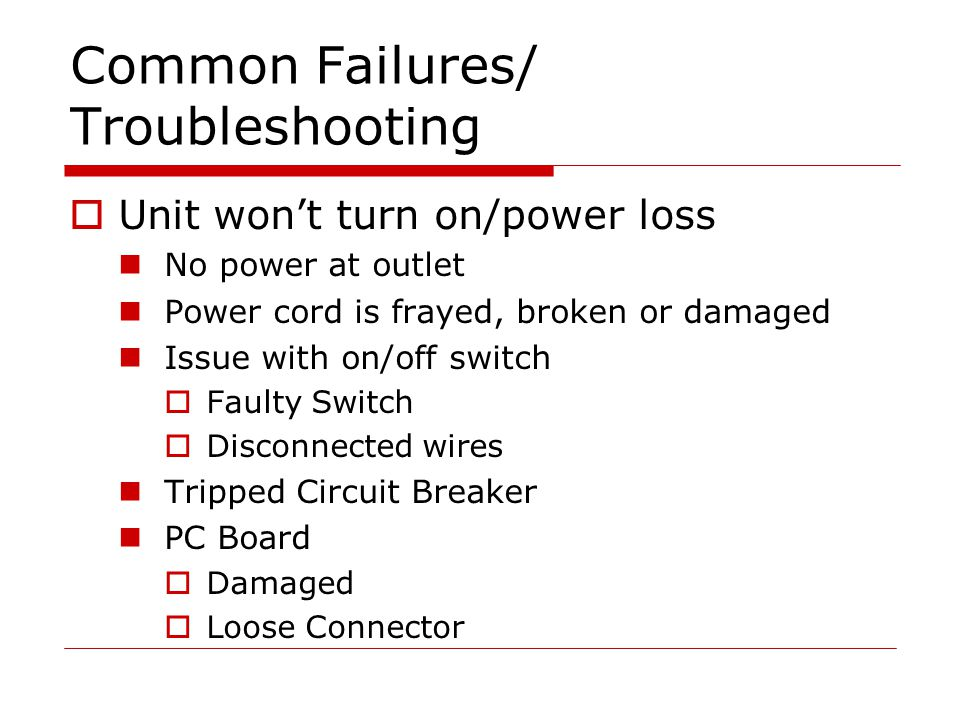 Common Failures/ Troubleshooting  Unit won't turn on/power loss No power at outlet Power cord is frayed, broken or damaged Issue with on/off switch  Faulty Switch  Disconnected wires Tripped Circuit Breaker PC Board  Damaged  Loose Connector