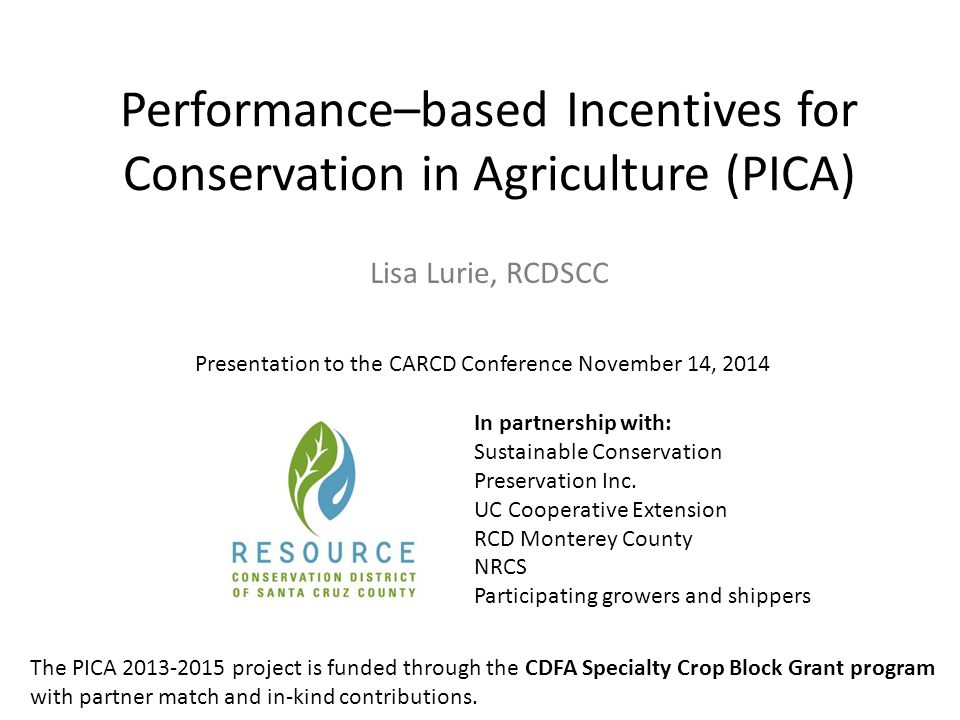 Performance–based Incentives for Conservation in Agriculture (PICA) In partnership with: Sustainable Conservation Preservation Inc. UC Cooperative Ext