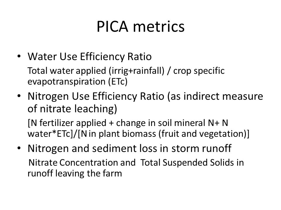 PICA metrics Water Use Efficiency Ratio Total water applied (irrig+rainfall) / crop specific evapotranspiration (ETc) Nitrogen Use Efficiency Ratio (a