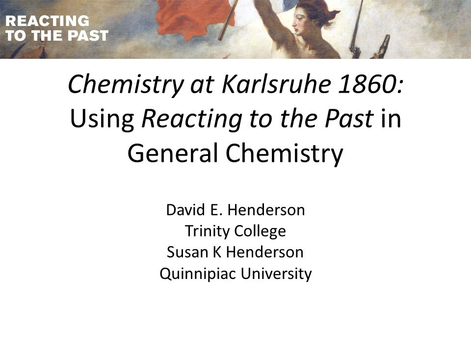 Chemistry at Karlsruhe 1860: Using Reacting to the Past in General Chemistry David E.