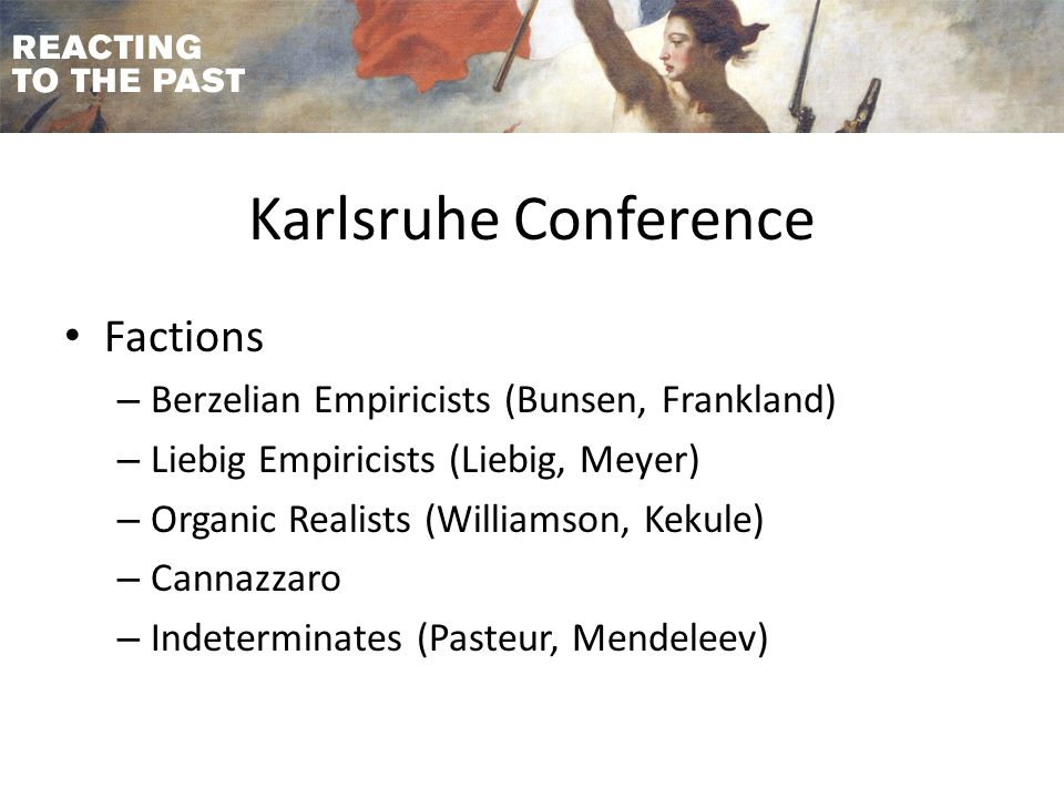 Karlsruhe Conference Factions – Berzelian Empiricists (Bunsen, Frankland) – Liebig Empiricists (Liebig, Meyer) – Organic Realists (Williamson, Kekule) – Cannazzaro – Indeterminates (Pasteur, Mendeleev)