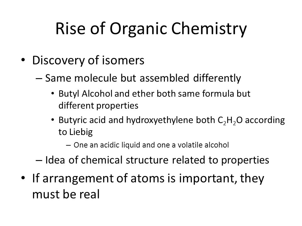 Rise of Organic Chemistry Discovery of isomers – Same molecule but assembled differently Butyl Alcohol and ether both same formula but different properties Butyric acid and hydroxyethylene both C 2 H 2 O according to Liebig – One an acidic liquid and one a volatile alcohol – Idea of chemical structure related to properties If arrangement of atoms is important, they must be real
