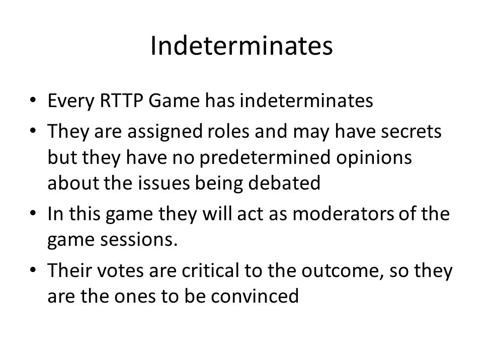 Indeterminates Every RTTP Game has indeterminates They are assigned roles and may have secrets but they have no predetermined opinions about the issue