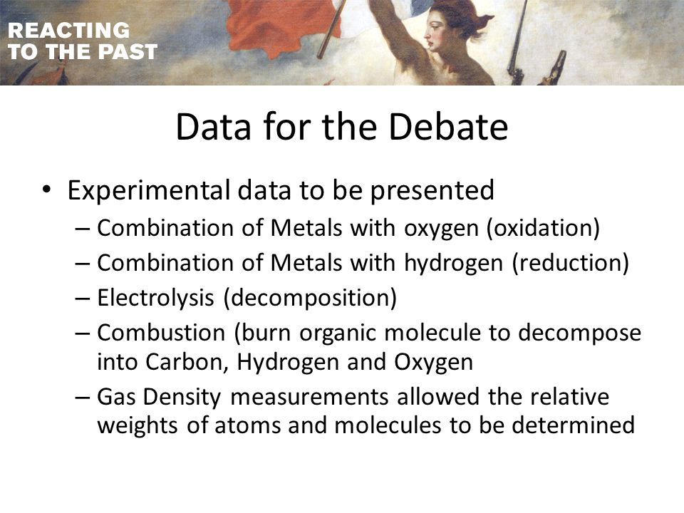Data for the Debate Experimental data to be presented – Combination of Metals with oxygen (oxidation) – Combination of Metals with hydrogen (reduction) – Electrolysis (decomposition) – Combustion (burn organic molecule to decompose into Carbon, Hydrogen and Oxygen – Gas Density measurements allowed the relative weights of atoms and molecules to be determined