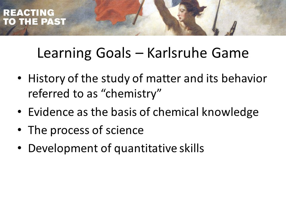 Learning Goals – Karlsruhe Game History of the study of matter and its behavior referred to as chemistry Evidence as the basis of chemical knowledge The process of science Development of quantitative skills