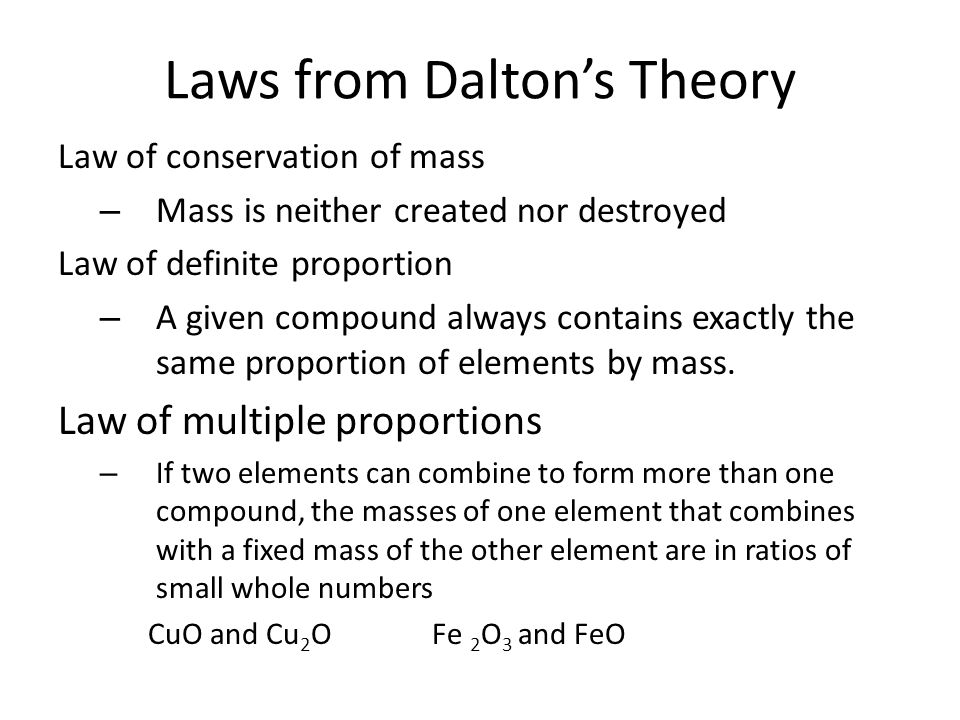 Law of conservation of mass – Mass is neither created nor destroyed Law of definite proportion – A given compound always contains exactly the same proportion of elements by mass.